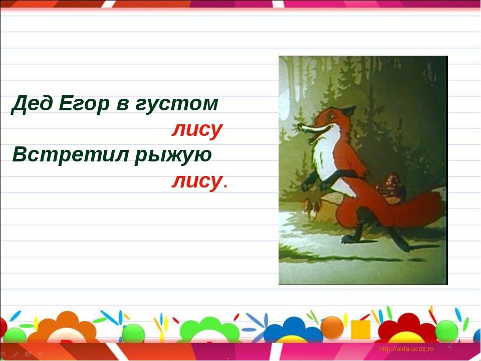 * Дед Егор в густом лису Встретил рыжую лису.