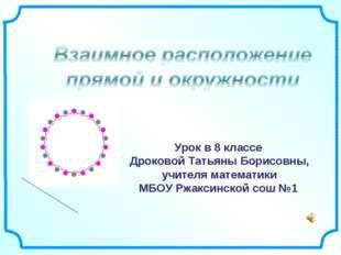 Урок в 8 классе Дроковой Татьяны Борисовны, учителя математики МБОУ Ржаксинс