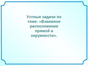 Устные задачи по теме: «Взаимное расположение прямой и окружности».