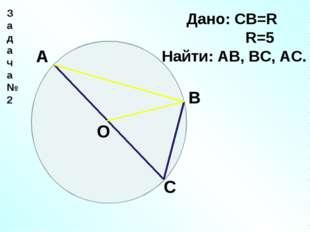 Задача№2 А С В О Дано: СВ=R R=5 Найти: АВ, ВС, АС.