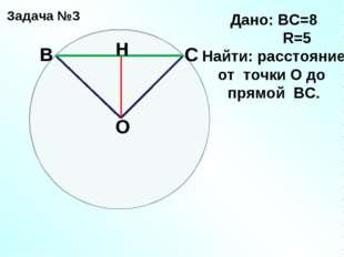 Задача №3 С В О H Дано: ВС=8 R=5 Найти: расстояние от точки О до прямой ВС.