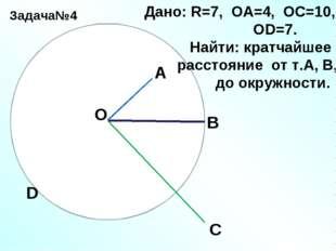 Задача№4 О А В С D Дано: R=7, ОА=4, ОС=10, ОD=7. Найти: кратчайшее расстояние