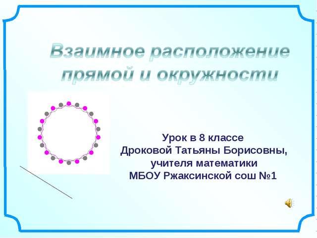 Урок в 8 классе Дроковой Татьяны Борисовны, учителя математики МБОУ Ржаксинс...