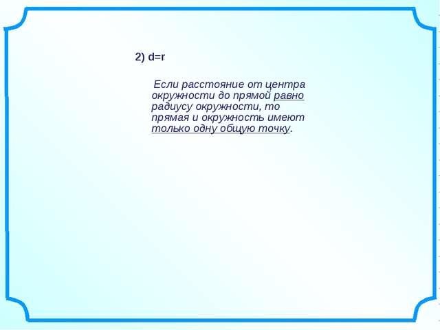 2) d=r Если расстояние от центра окружности до прямой равно радиусу окружност...