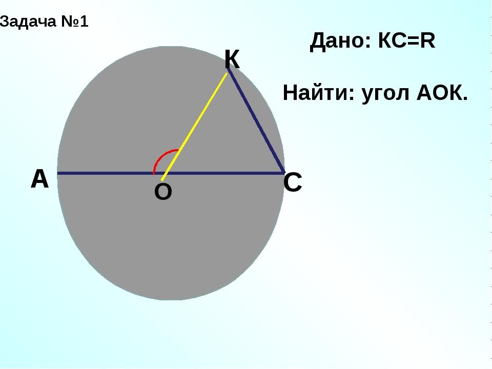 Задача №1 О А С К Дано: КС=R Найти: угол АОК.