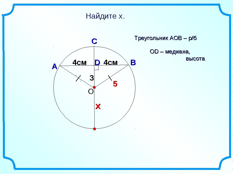 3 D Найдите х. О В А С Треугольник АОВ – р/б 4см х 4см 5 OD – медиана, высота