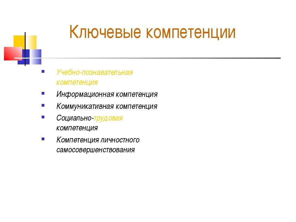 Ключевые компетенции Учебно-познавательная компетенция Информационная компете...