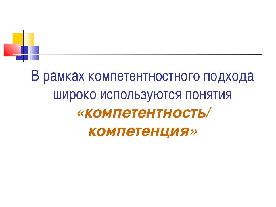 В рамках компетентностного подхода широко используются понятия «компетентност...