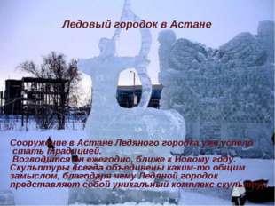 Сооружение в Астане Ледяного городка уже успело стать традицией. Возводится о