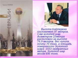 Высота Байтерека составляет 97 метров. Сам золотой шар диаметром 22метра р