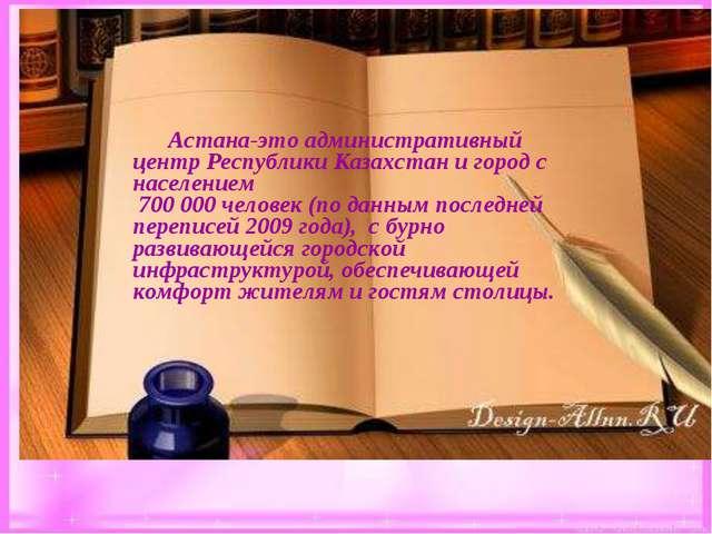 Астана-это административный центр Республики Казахстан и город с населением...