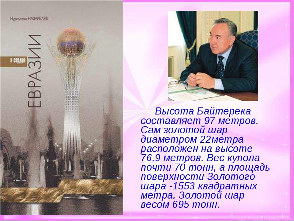 Высота Байтерека составляет 97 метров. Сам золотой шар диаметром 22метра р...