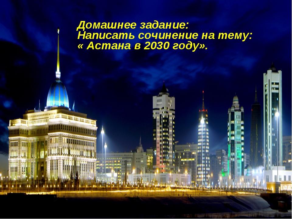 Домашнее задание: Написать сочинение на тему: « Астана в 2030 году».