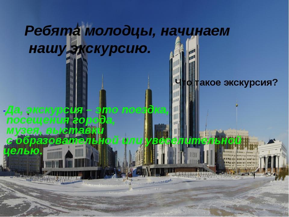 -Да, экскурсия – это поездка, посещения города, музея, выставки с образовател...
