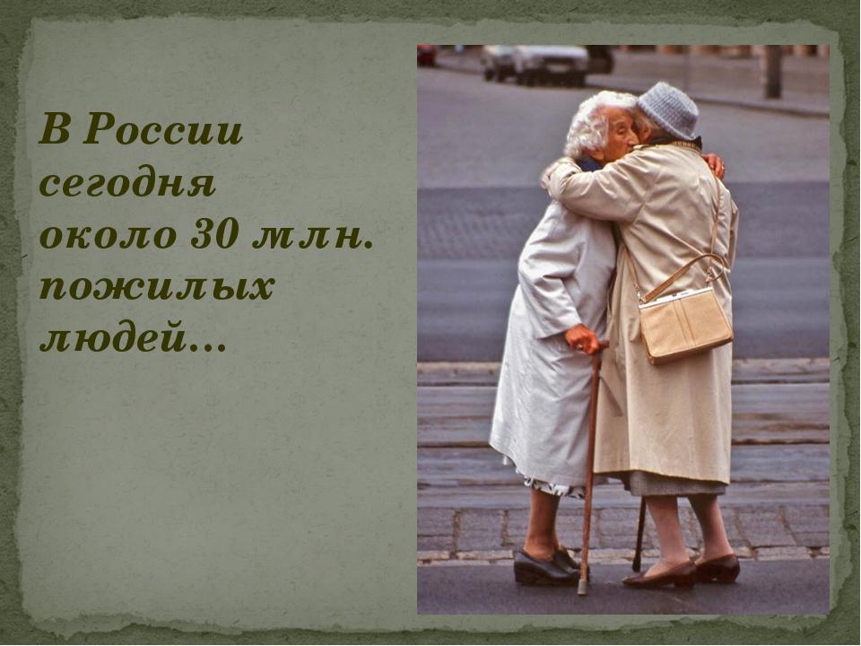 В России сегодня около 30 млн. пожилых людей…