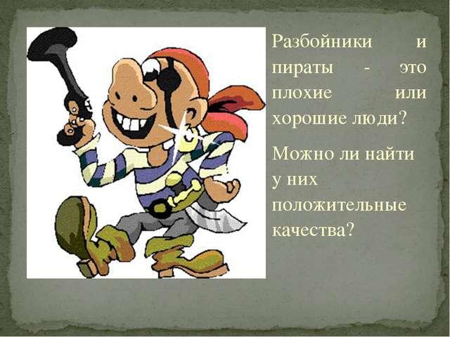 Разбойники и пираты - это плохие или хорошие люди? Можно ли найти у них полож...