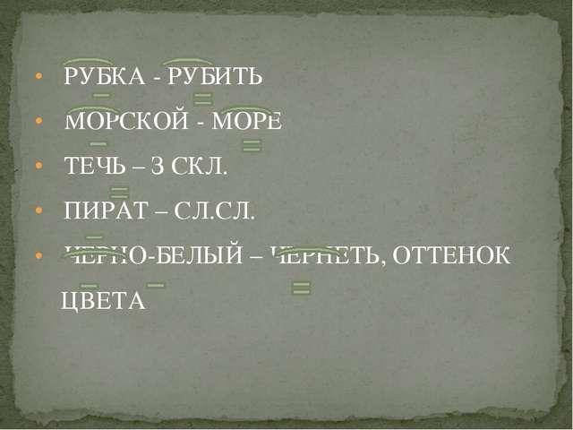 РУБКА - РУБИТЬ МОРСКОЙ - МОРЕ ТЕЧЬ – З СКЛ. ПИРАТ – СЛ.СЛ. ЧЕРНО-БЕЛЫЙ – ЧЕР...