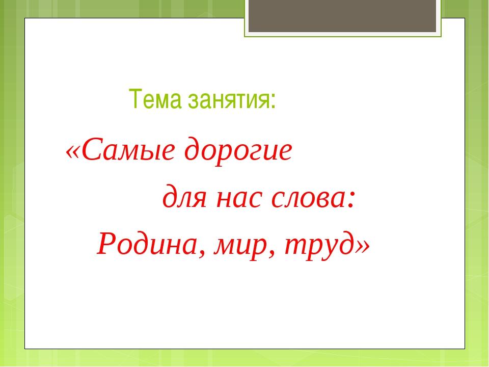 Тема занятия: «Самые дорогие для нас слова: Родина, мир, труд»
