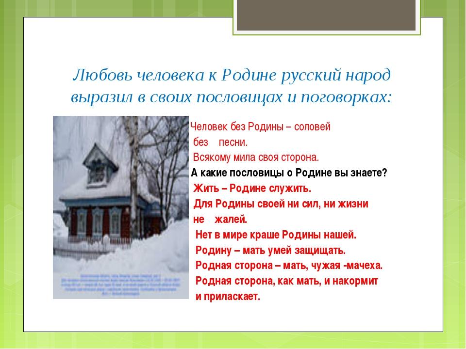 Любовь человека к Родине русский народ выразил в своих пословицах и поговорка...