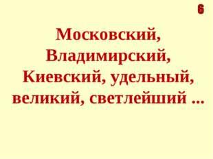 Московский, Владимирский, Киевский, удельный, великий, светлейший ...