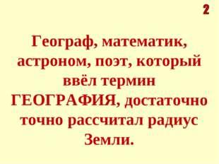 Географ, математик, астроном, поэт, который ввёл термин ГЕОГРАФИЯ, достаточно