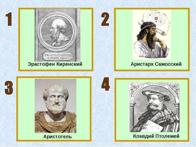 Эрастофен Киренский Аристарх Самосский Клавдий Птолемей Аристотель