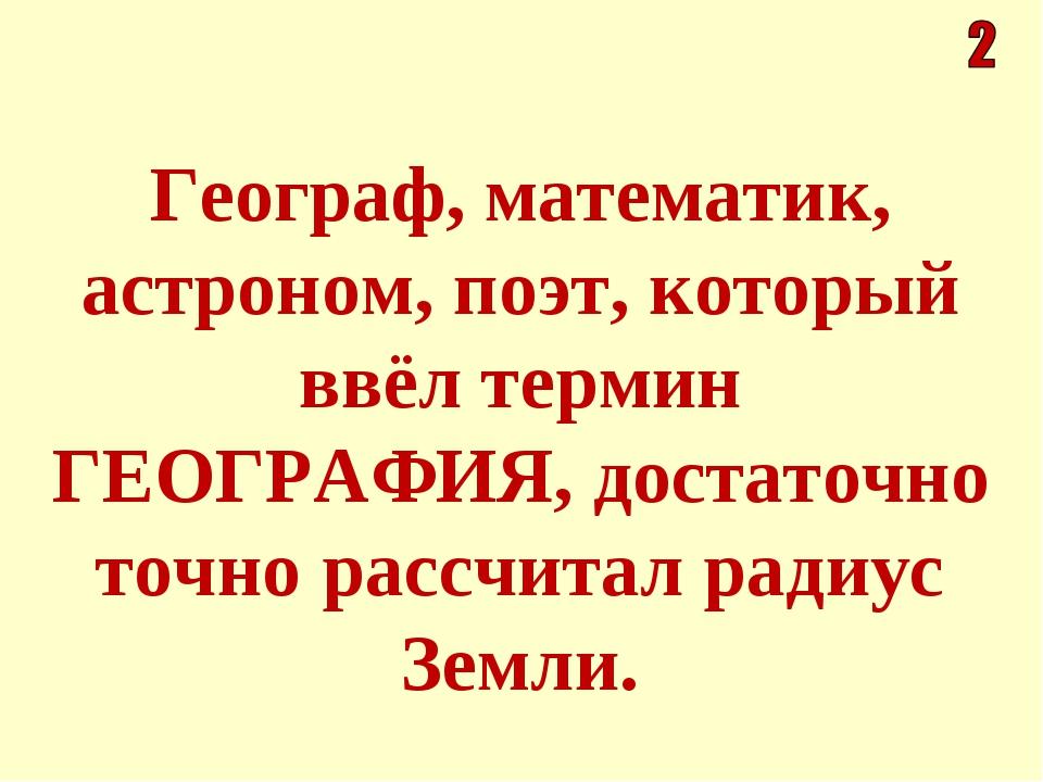 Географ, математик, астроном, поэт, который ввёл термин ГЕОГРАФИЯ, достаточно...