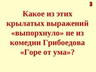Какое из этих крылатых выражений «выпорхнуло» не из комедии Грибоедова «Горе