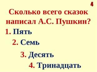Сколько всего сказок написал А.С. Пушкин? 1. Пять 4. Тринадцать 2. Семь 3. Де