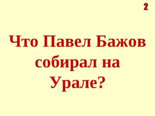 Что Павел Бажов собирал на Урале?