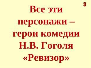 Все эти персонажи – герои комедии Н.В. Гоголя «Ревизор»