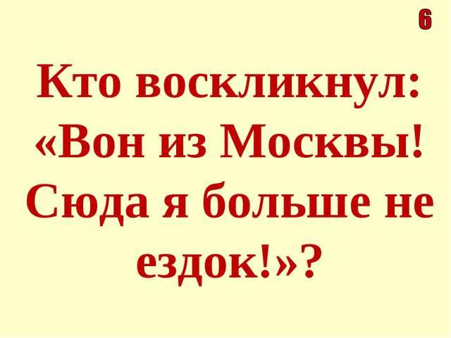 Кто воскликнул: «Вон из Москвы! Сюда я больше не ездок!»?