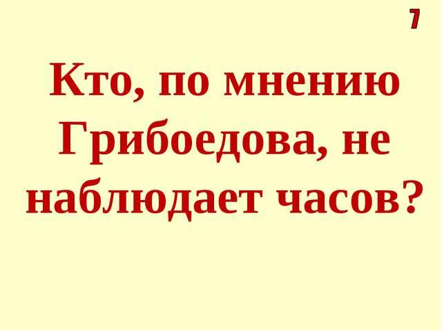 Кто, по мнению Грибоедова, не наблюдает часов?