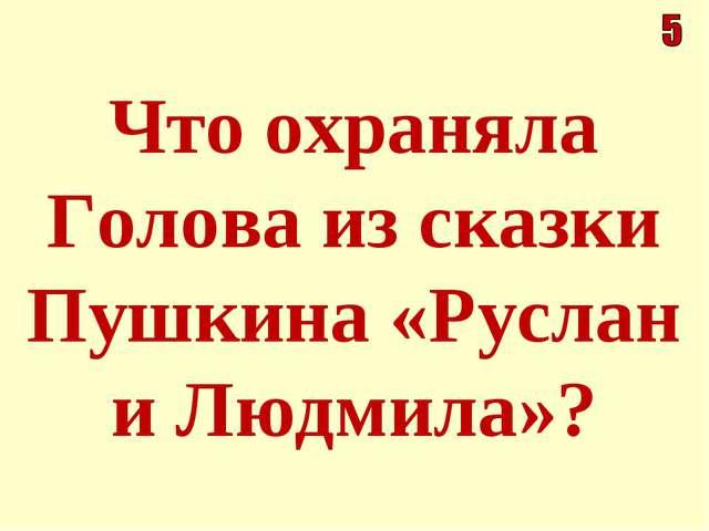 Что охраняла Голова из сказки Пушкина «Руслан и Людмила»?