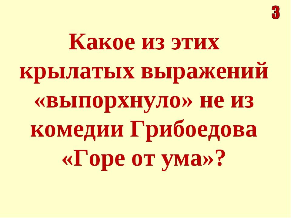 Какое из этих крылатых выражений «выпорхнуло» не из комедии Грибоедова «Горе...
