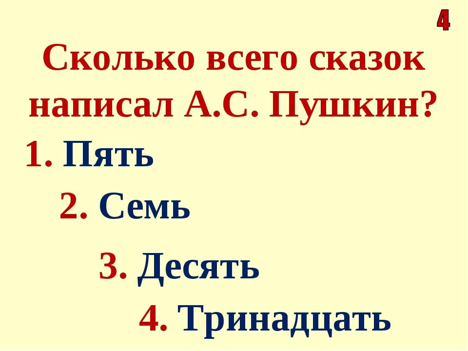 Сколько всего сказок написал А.С. Пушкин? 1. Пять 4. Тринадцать 2. Семь 3. Де...