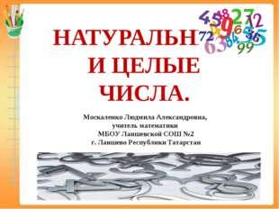 НАТУРАЛЬНЫЕ И ЦЕЛЫЕ ЧИСЛА. Москаленко Людмила Александровна, учитель математи