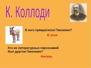 В кого превратился Пиноккио? В осла Кто из литературных персонажей был другом