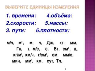 1. времени: 4.объёма: 2.скорости: 5.массы: 3. пути: 6.плотности: м/ч, м3 , м,
