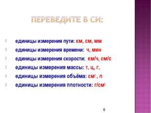 единицы измерения пути: км, см, мм единицы измерения времени: ч, мин единицы