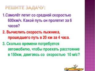 1.Самолёт летит со средней скоростью 600км/ч. Какой путь он пролетит за 6 час