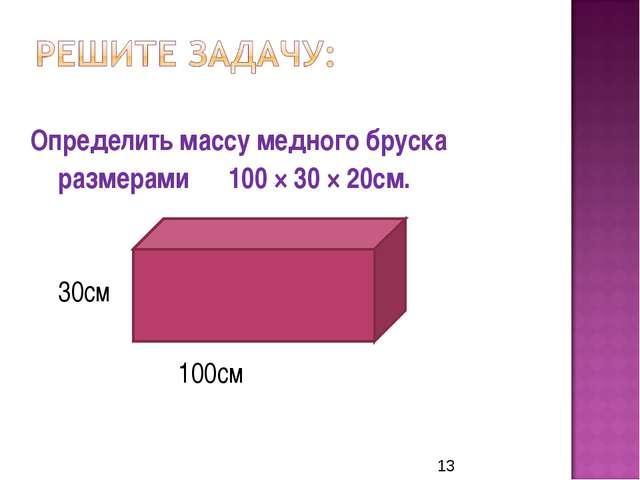 Определить массу медного бруска размерами 100 × 30 × 20см.   30с...