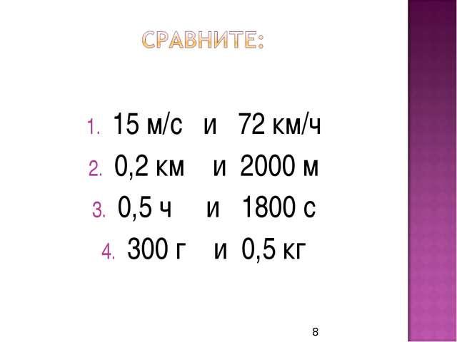 15 м/с и 72 км/ч 0,2 км и 2000 м 0,5 ч и 1800 с 300 г и 0,5 кг