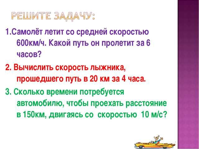 1.Самолёт летит со средней скоростью 600км/ч. Какой путь он пролетит за 6 час...