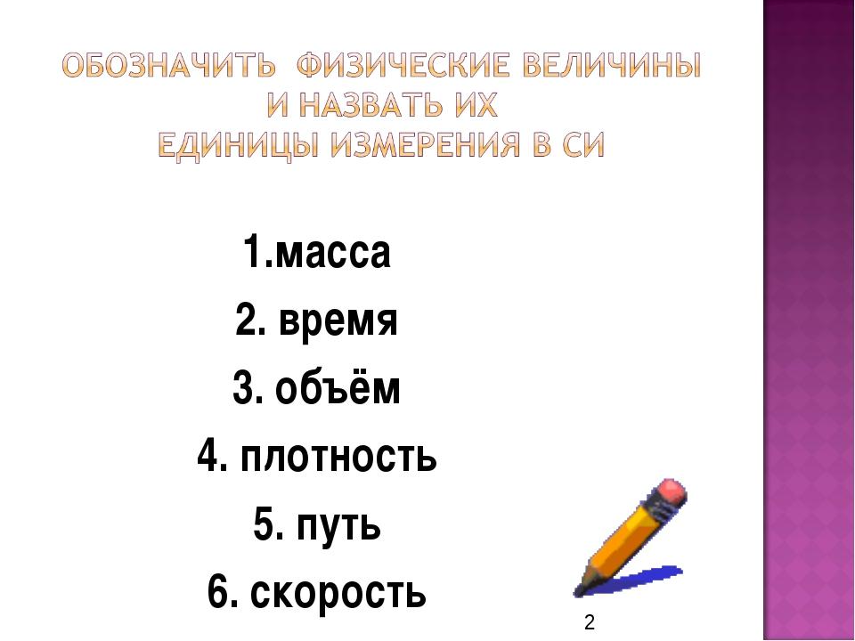 1.масса 2. время 3. объём 4. плотность 5. путь 6. скорость