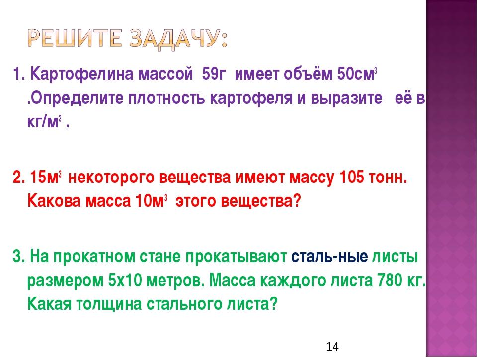 1. Картофелина массой 59г имеет объём 50см3 .Определите плотность картофеля и...
