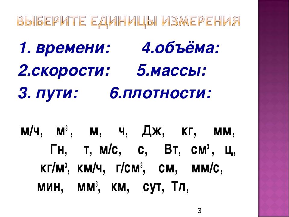 1. времени: 4.объёма: 2.скорости: 5.массы: 3. пути: 6.плотности: м/ч, м3 , м,...