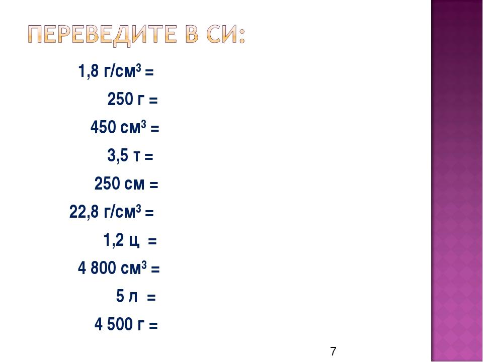 1,8 г/см³ = 250 г = 450 см³ = 3,5 т = 250 см = 22,8 г/см³ = 1,2 ц = 4 800 см...
