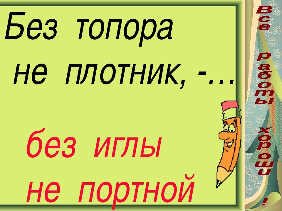 Без топора не плотник, -… без иглы не портной