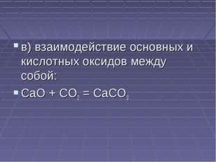 в) взаимодействие основных и кислотных оксидов между собой: CaO + CO2 = CaCO3